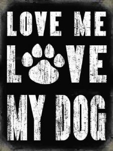 Love Me Love My Dog small metal sign   (og 2015)
